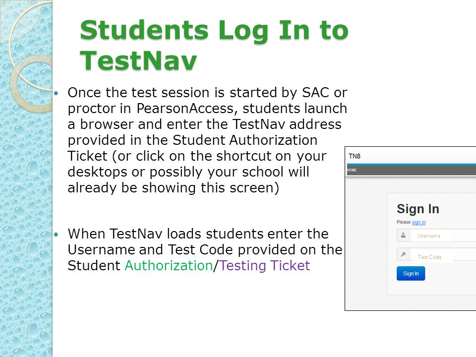 Students Log In to TestNav Once the test session is started by SAC or proctor in PearsonAccess, students launch a browser and enter the TestNav address provided in the Student Authorization Ticket (or click on the shortcut on your desktops or possibly your school will already be showing this screen) When TestNav loads students enter the Username and Test Code provided on the Student Authorization/Testing Ticket Test Code Username
