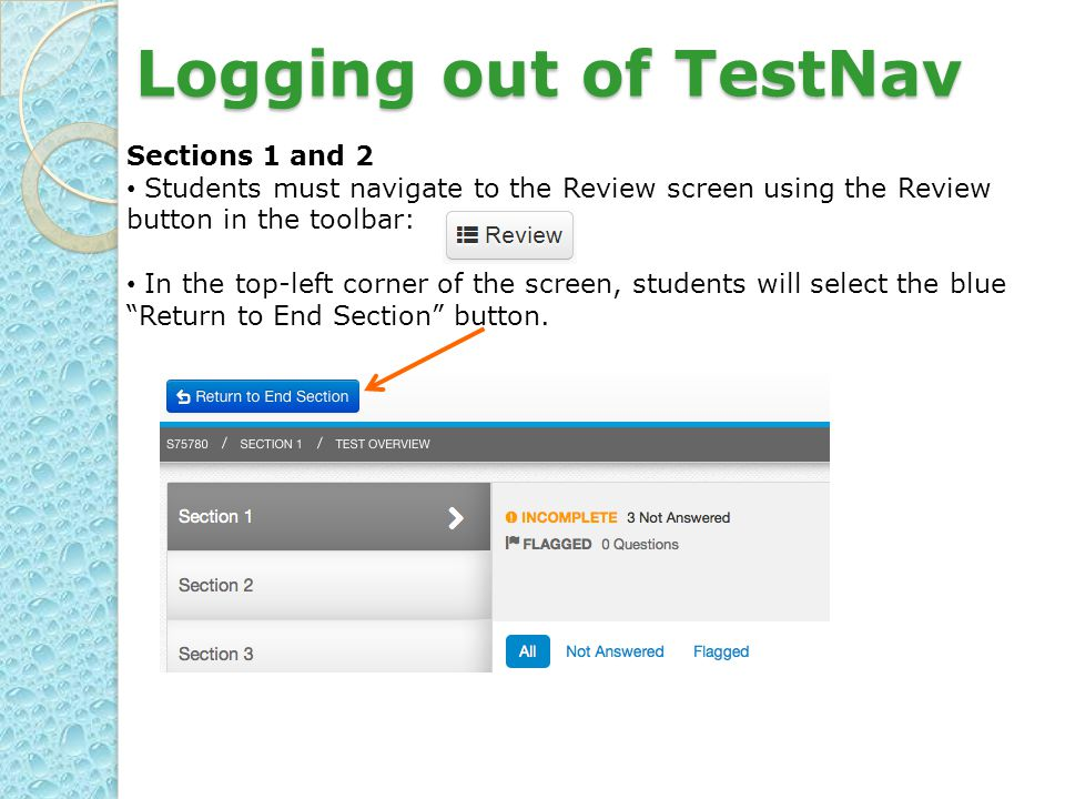 Logging out of TestNav Sections 1 and 2 Students must navigate to the Review screen using the Review button in the toolbar: In the top-left corner of the screen, students will select the blue Return to End Section button.