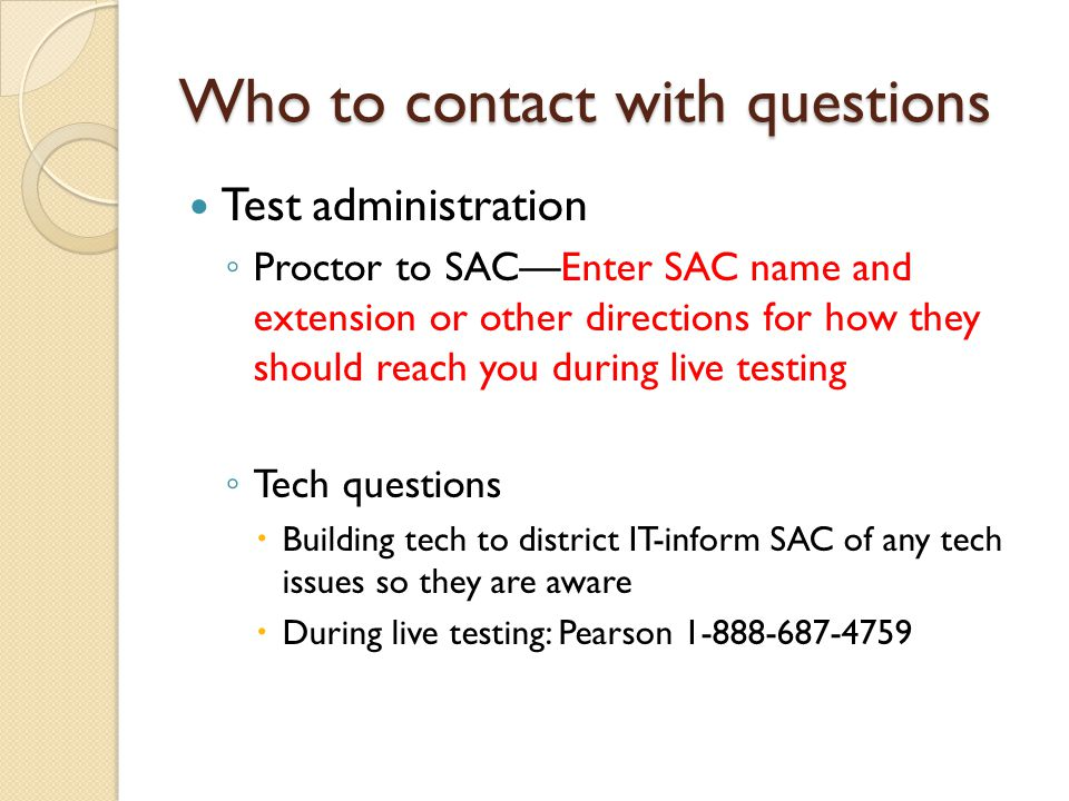Who to contact with questions Test administration ◦ Proctor to SAC—Enter SAC name and extension or other directions for how they should reach you during live testing ◦ Tech questions  Building tech to district IT-inform SAC of any tech issues so they are aware  During live testing: Pearson 1-888-687-4759