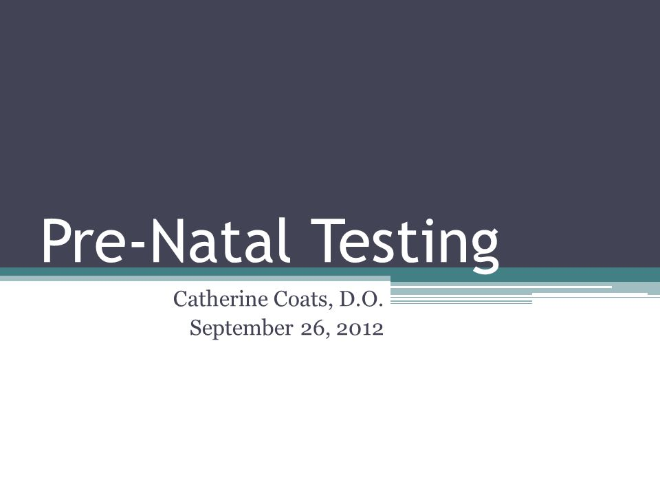 Pre-Natal Testing Catherine Coats, D.O. September 26, 2012