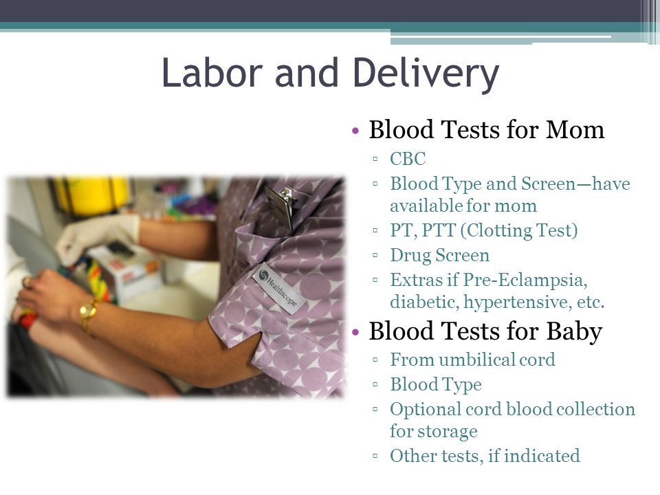 Labor and Delivery Blood Tests for Mom ▫CBC ▫Blood Type and Screen—have available for mom ▫PT, PTT (Clotting Test) ▫Drug Screen ▫Extras if Pre-Eclampsia, diabetic, hypertensive, etc.