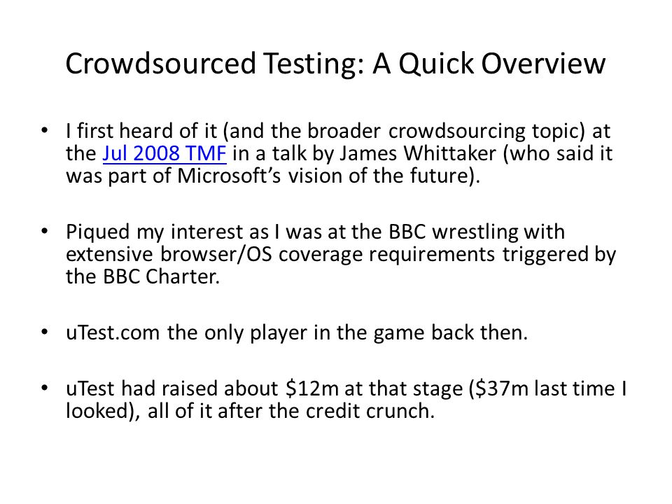 Crowdsourced Testing: A Quick Overview I first heard of it (and the broader crowdsourcing topic) at the Jul 2008 TMF in a talk by James Whittaker (who said it was part of Microsoft's vision of the future).Jul 2008 TMF Piqued my interest as I was at the BBC wrestling with extensive browser/OS coverage requirements triggered by the BBC Charter.