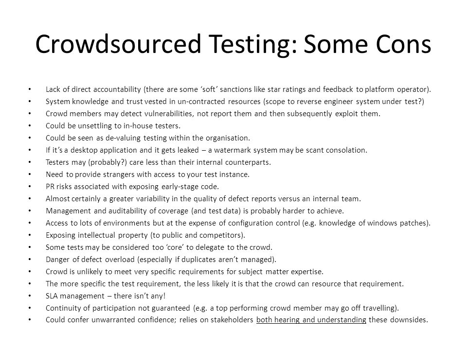 Crowdsourced Testing: Some Cons Lack of direct accountability (there are some 'soft' sanctions like star ratings and feedback to platform operator).