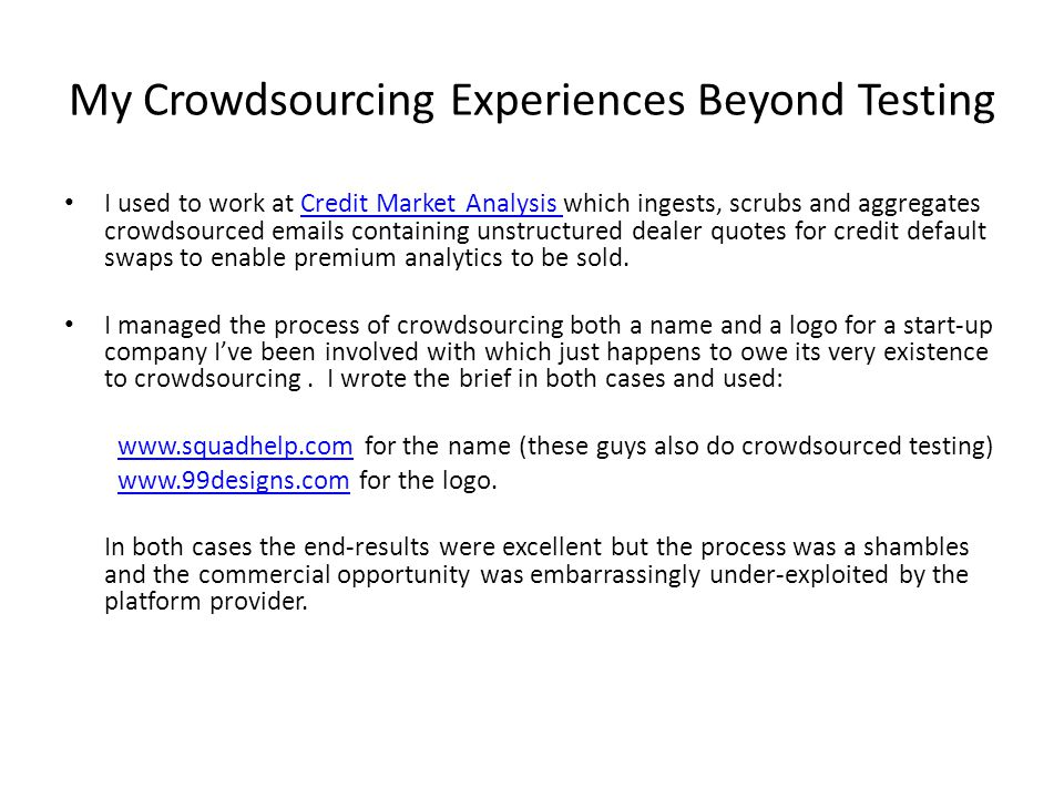 My Crowdsourcing Experiences Beyond Testing I used to work at Credit Market Analysis which ingests, scrubs and aggregates crowdsourced emails containing unstructured dealer quotes for credit default swaps to enable premium analytics to be sold.Credit Market Analysis I managed the process of crowdsourcing both a name and a logo for a start-up company I've been involved with which just happens to owe its very existence to crowdsourcing.