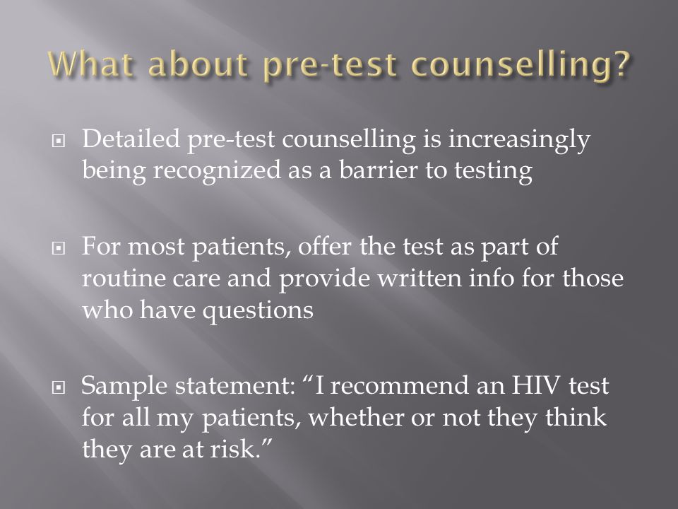  Detailed pre-test counselling is increasingly being recognized as a barrier to testing  For most patients, offer the test as part of routine care and provide written info for those who have questions  Sample statement: I recommend an HIV test for all my patients, whether or not they think they are at risk.