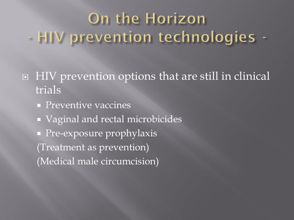  HIV prevention options that are still in clinical trials  Preventive vaccines  Vaginal and rectal microbicides  Pre-exposure prophylaxis (Treatment as prevention) (Medical male circumcision)