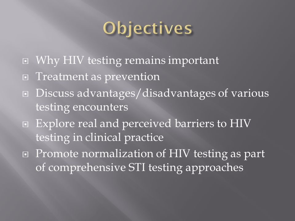  Why HIV testing remains important  Treatment as prevention  Discuss advantages/disadvantages of various testing encounters  Explore real and perceived barriers to HIV testing in clinical practice  Promote normalization of HIV testing as part of comprehensive STI testing approaches