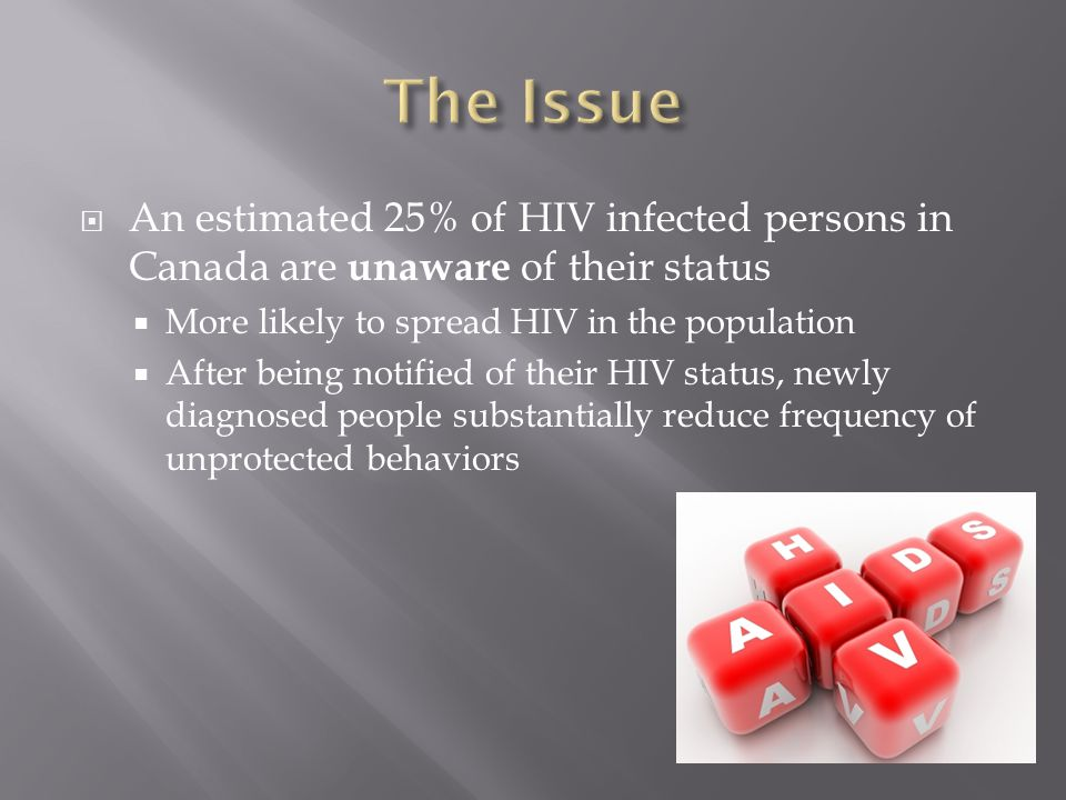  An estimated 25% of HIV infected persons in Canada are unaware of their status  More likely to spread HIV in the population  After being notified of their HIV status, newly diagnosed people substantially reduce frequency of unprotected behaviors
