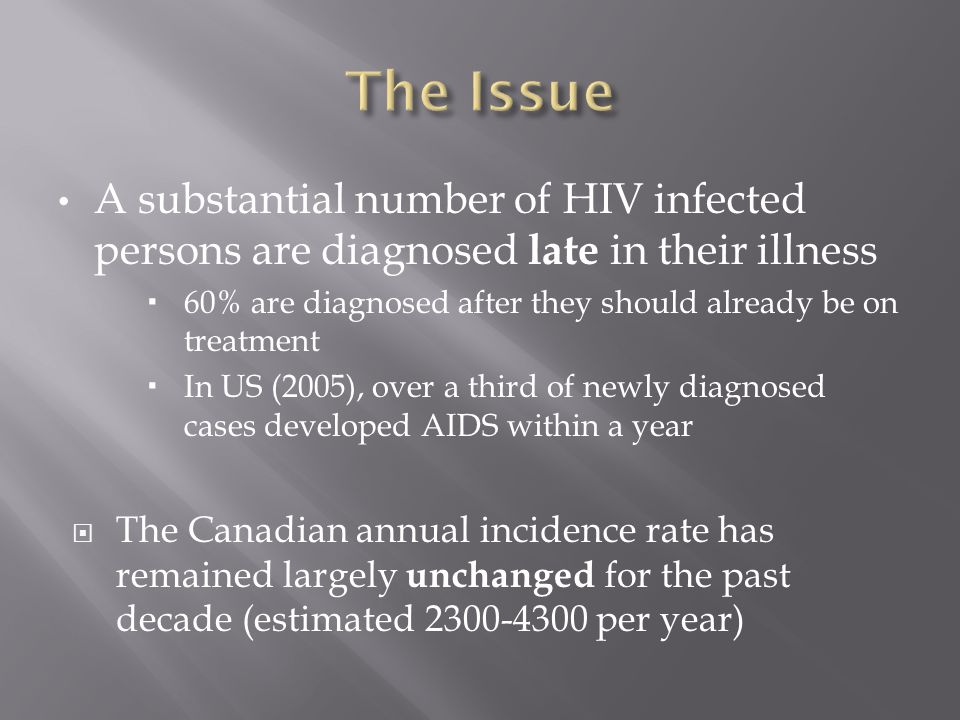 A substantial number of HIV infected persons are diagnosed late in their illness  60% are diagnosed after they should already be on treatment  In US (2005), over a third of newly diagnosed cases developed AIDS within a year  The Canadian annual incidence rate has remained largely unchanged for the past decade (estimated 2300-4300 per year)