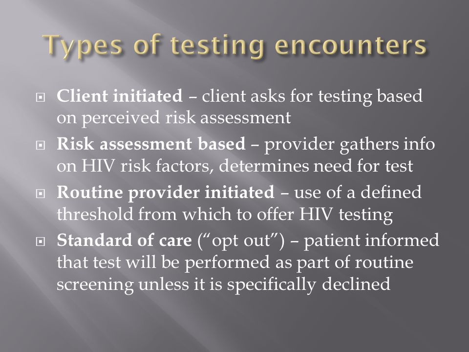  Client initiated – client asks for testing based on perceived risk assessment  Risk assessment based – provider gathers info on HIV risk factors, determines need for test  Routine provider initiated – use of a defined threshold from which to offer HIV testing  Standard of care ( opt out ) – patient informed that test will be performed as part of routine screening unless it is specifically declined