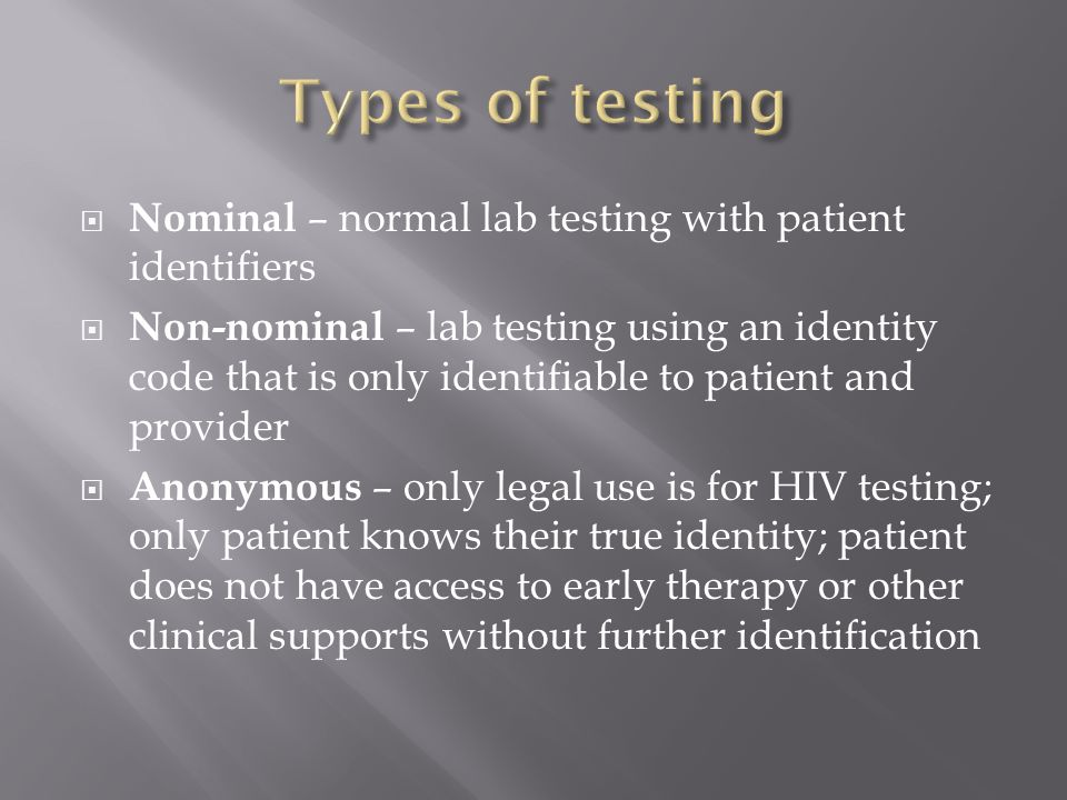  Nominal – normal lab testing with patient identifiers  Non-nominal – lab testing using an identity code that is only identifiable to patient and provider  Anonymous – only legal use is for HIV testing; only patient knows their true identity; patient does not have access to early therapy or other clinical supports without further identification