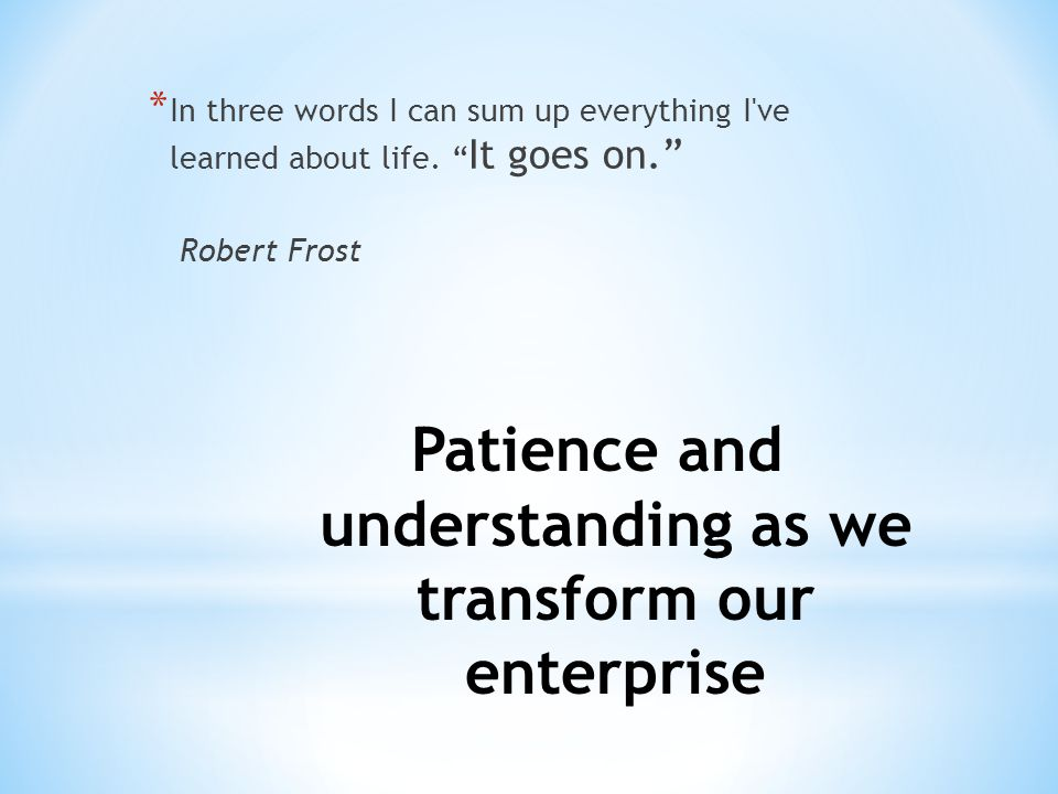 "Patience and understanding as we transform our enterprise * In three words I can sum up everything I've learned about life. "" It goes on."" Robert Fros"