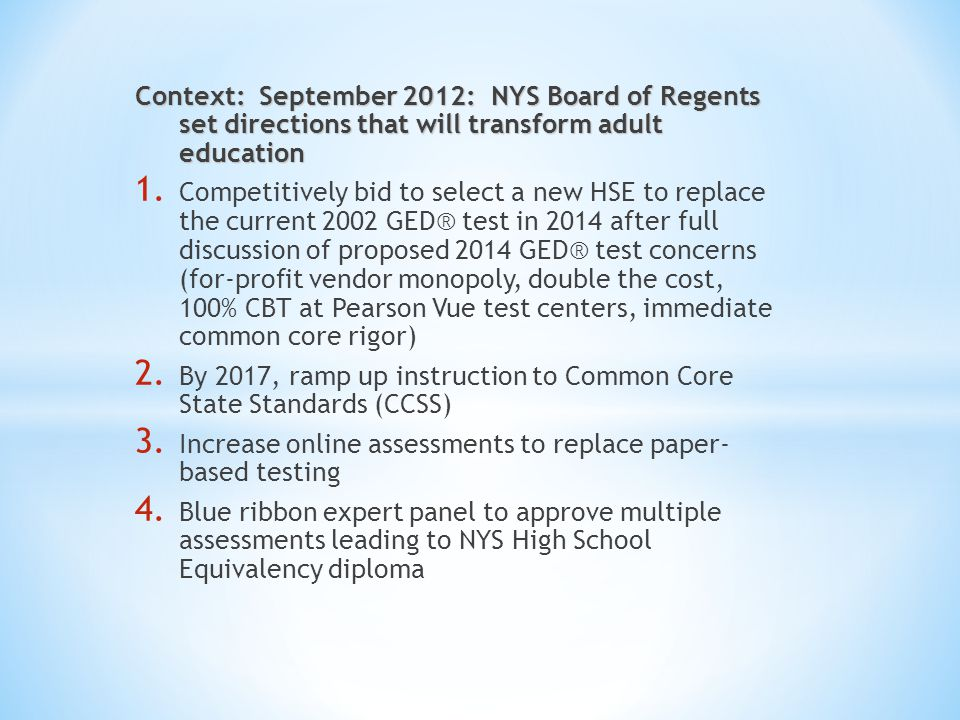 Context: September 2012: NYS Board of Regents set directions that will transform adult education 1. Competitively bid to select a new HSE to replace t