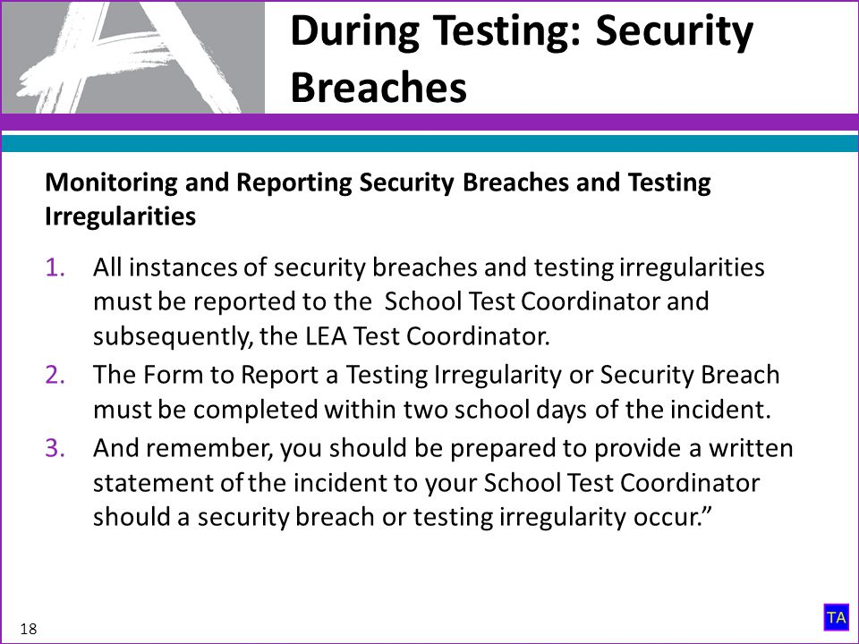 During Testing: Security Breaches 18 Monitoring and Reporting Security Breaches and Testing Irregularities 1.All instances of security breaches and te