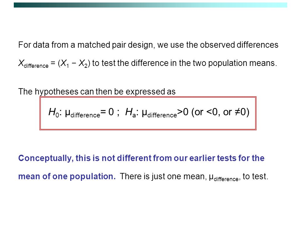 For data from a matched pair design, we use the observed differences X difference = (X 1 − X 2 ) to test the difference in the two population means.