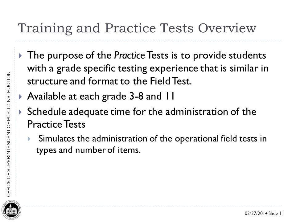 02/27/2014 Slide 11 OFFICE OF SUPERINTENDENT OF PUBLIC INSTRUCTION Training and Practice Tests Overview  The purpose of the Practice Tests is to provide students with a grade specific testing experience that is similar in structure and format to the Field Test.