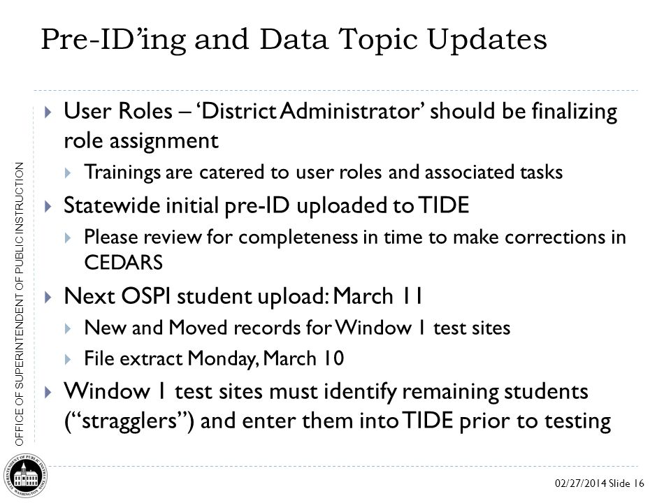 02/27/2014 Slide 16 OFFICE OF SUPERINTENDENT OF PUBLIC INSTRUCTION Pre-ID'ing and Data Topic Updates  User Roles – 'District Administrator' should be finalizing role assignment  Trainings are catered to user roles and associated tasks  Statewide initial pre-ID uploaded to TIDE  Please review for completeness in time to make corrections in CEDARS  Next OSPI student upload: March 11  New and Moved records for Window 1 test sites  File extract Monday, March 10  Window 1 test sites must identify remaining students ( stragglers ) and enter them into TIDE prior to testing