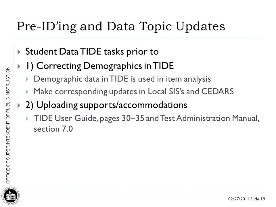 02/27/2014 Slide 19 OFFICE OF SUPERINTENDENT OF PUBLIC INSTRUCTION Pre-ID'ing and Data Topic Updates  Student Data TIDE tasks prior to  1) Correcting Demographics in TIDE  Demographic data in TIDE is used in item analysis  Make corresponding updates in Local SIS's and CEDARS  2) Uploading supports/accommodations  TIDE User Guide, pages 30–35 and Test Administration Manual, section 7.0