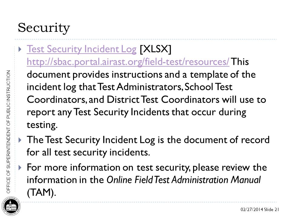 02/27/2014 Slide 21 OFFICE OF SUPERINTENDENT OF PUBLIC INSTRUCTION Security  Test Security Incident Log [XLSX] http://sbac.portal.airast.org/field-test/resources/ This document provides instructions and a template of the incident log that Test Administrators, School Test Coordinators, and District Test Coordinators will use to report any Test Security Incidents that occur during testing.
