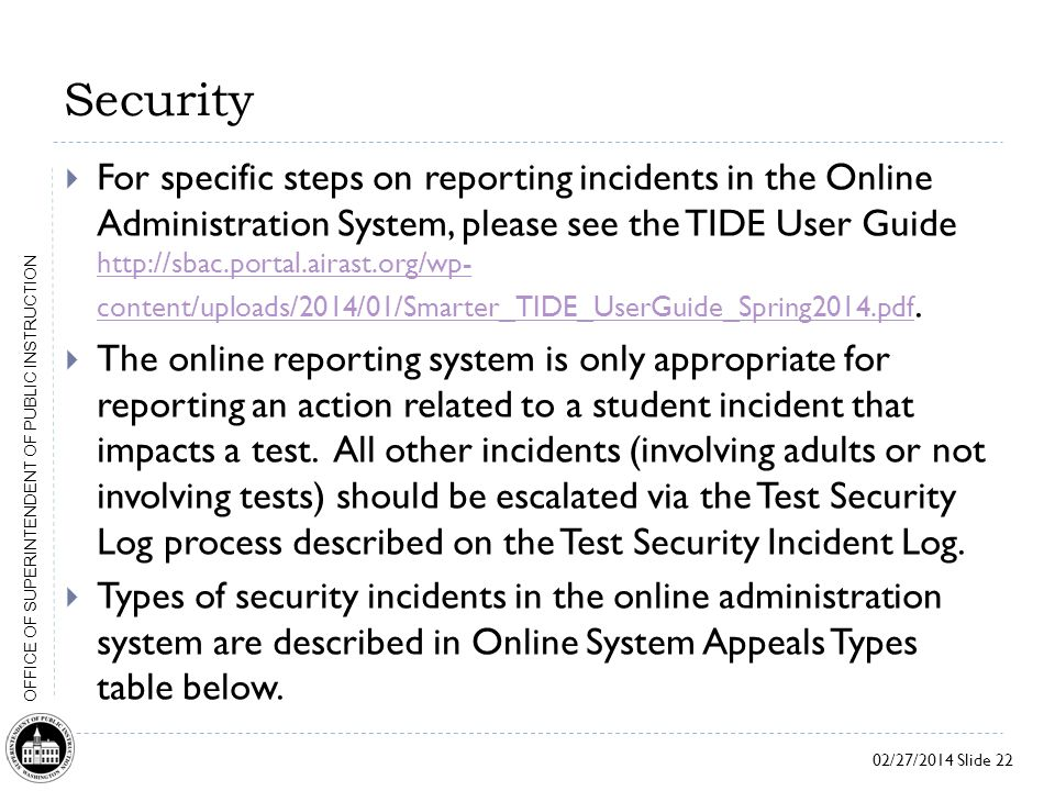 02/27/2014 Slide 22 OFFICE OF SUPERINTENDENT OF PUBLIC INSTRUCTION Security  For specific steps on reporting incidents in the Online Administration System, please see the TIDE User Guide http://sbac.portal.airast.org/wp- content/uploads/2014/01/Smarter_TIDE_UserGuide_Spring2014.pdf.