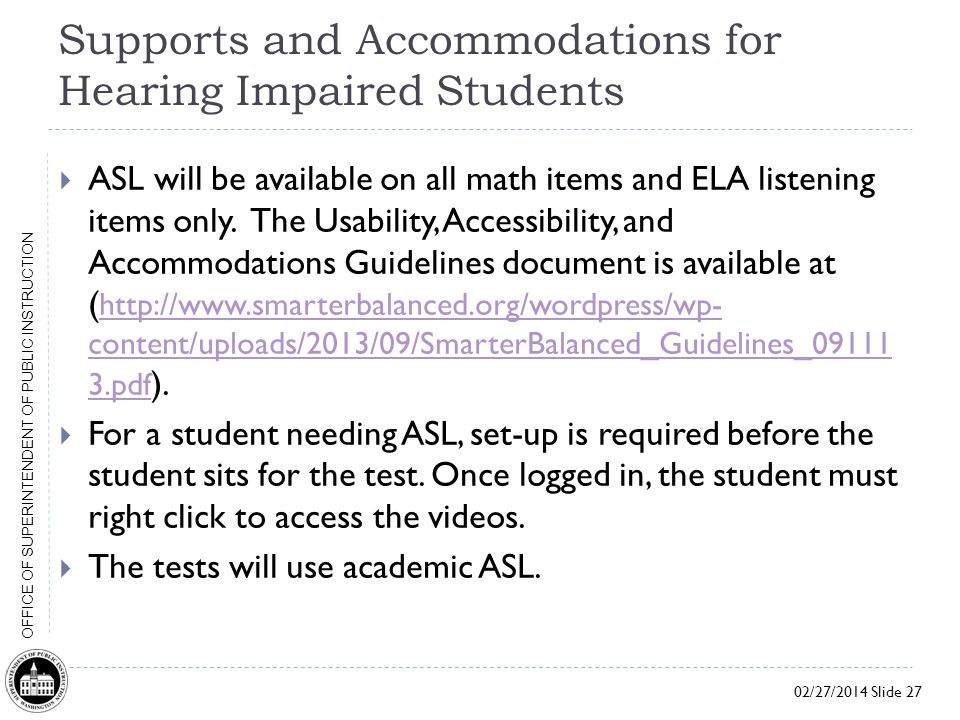 02/27/2014 Slide 27 OFFICE OF SUPERINTENDENT OF PUBLIC INSTRUCTION Supports and Accommodations for Hearing Impaired Students  ASL will be available on all math items and ELA listening items only.