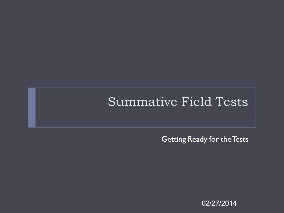Summative Field Tests Getting Ready for the Tests 02/27/2014