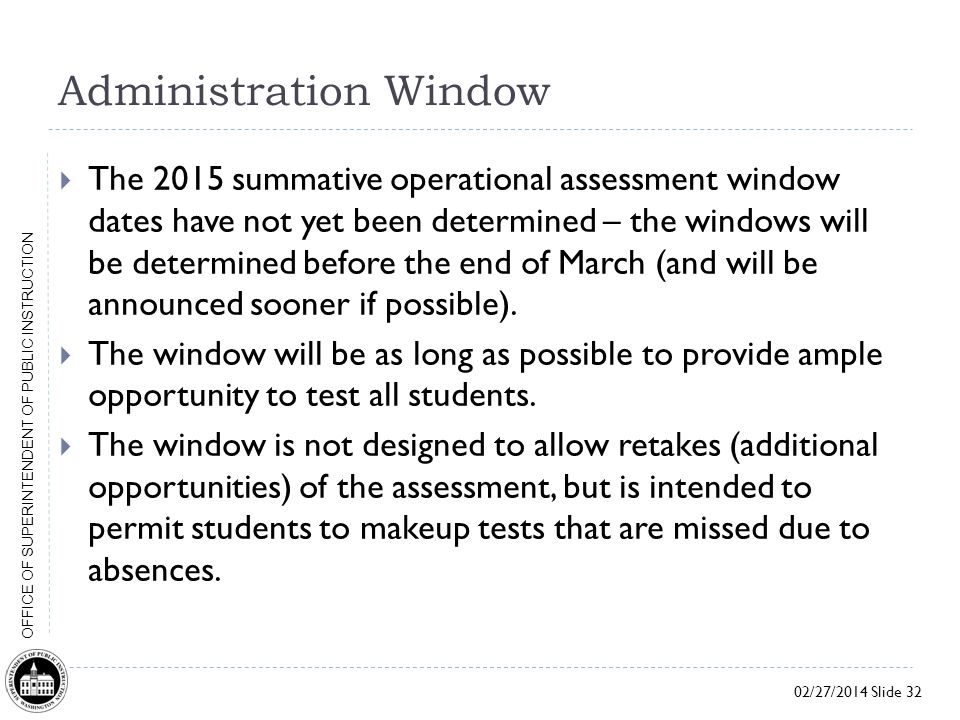 02/27/2014 Slide 32 OFFICE OF SUPERINTENDENT OF PUBLIC INSTRUCTION Administration Window  The 2015 summative operational assessment window dates have not yet been determined – the windows will be determined before the end of March (and will be announced sooner if possible).