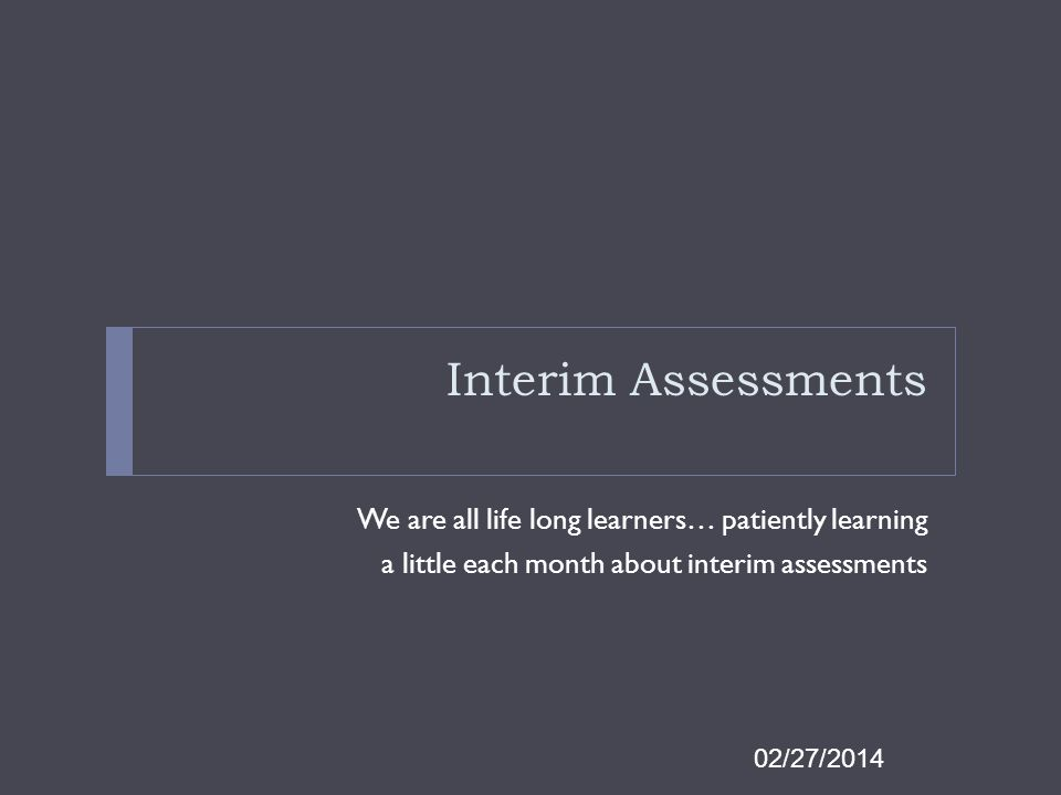 Interim Assessments We are all life long learners… patiently learning a little each month about interim assessments 02/27/2014