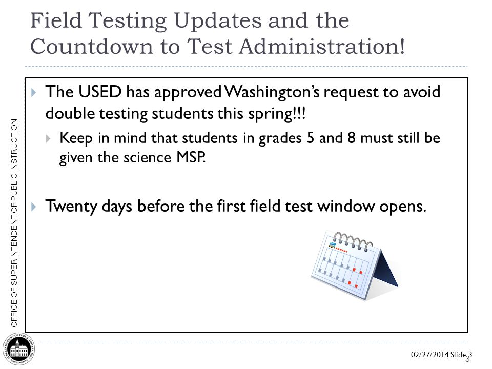 02/27/2014 Slide 3 OFFICE OF SUPERINTENDENT OF PUBLIC INSTRUCTION Field Testing Updates and the Countdown to Test Administration.