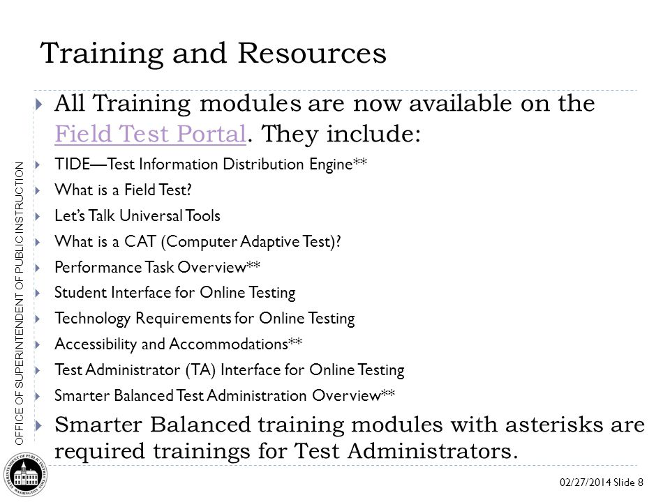 02/27/2014 Slide 8 OFFICE OF SUPERINTENDENT OF PUBLIC INSTRUCTION Training and Resources  All Training modules are now available on the Field Test Portal.