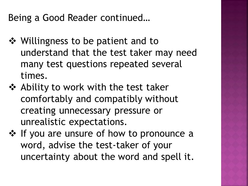 Being a Good Reader continued…  Willingness to be patient and to understand that the test taker may need many test questions repeated several times.
