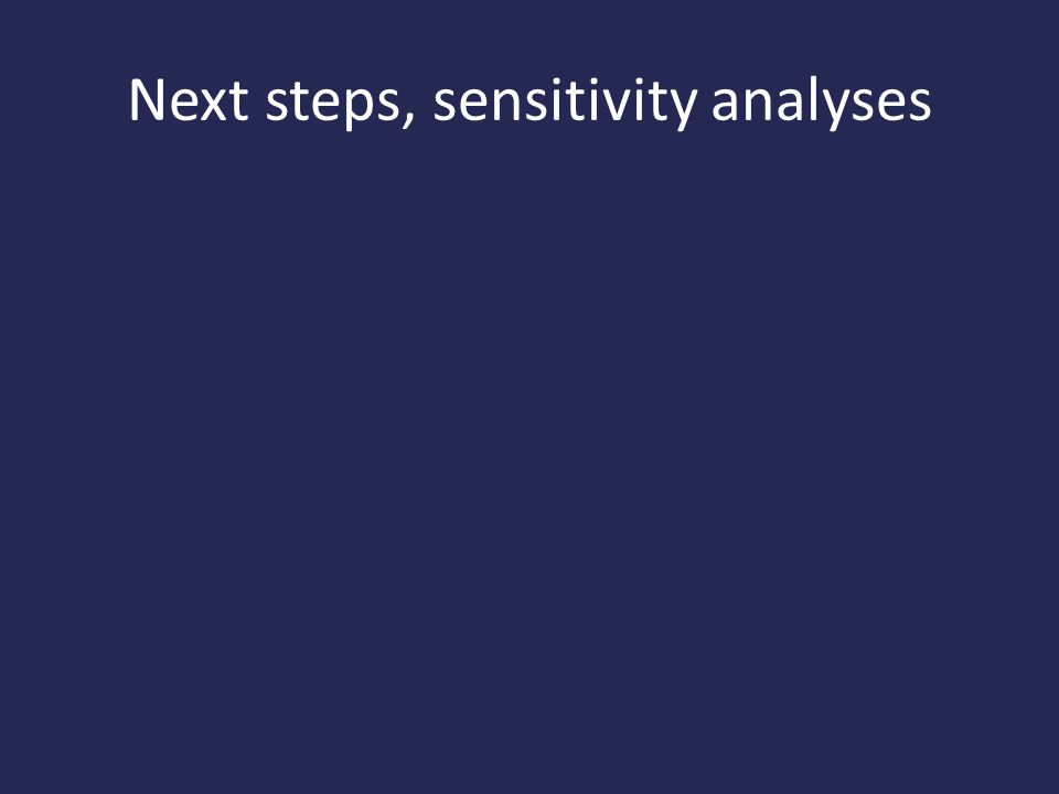 Next steps, sensitivity analyses