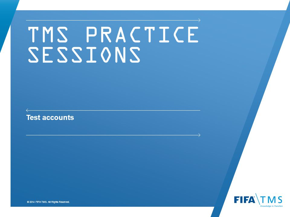 © 2014 FIFA TMS. All Rights Reserved. TMS PRACTICE SESSIONS Test accounts