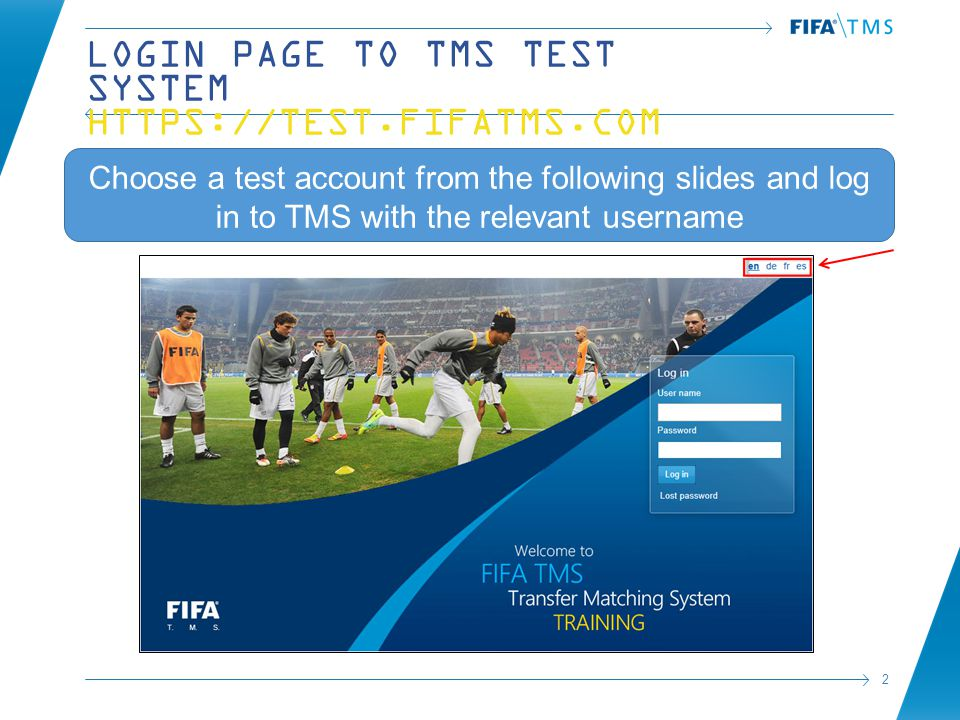 2 LOGIN PAGE TO TMS TEST SYSTEM HTTPS://TEST.FIFATMS.COM Choose a test account from the following slides and log in to TMS with the relevant username