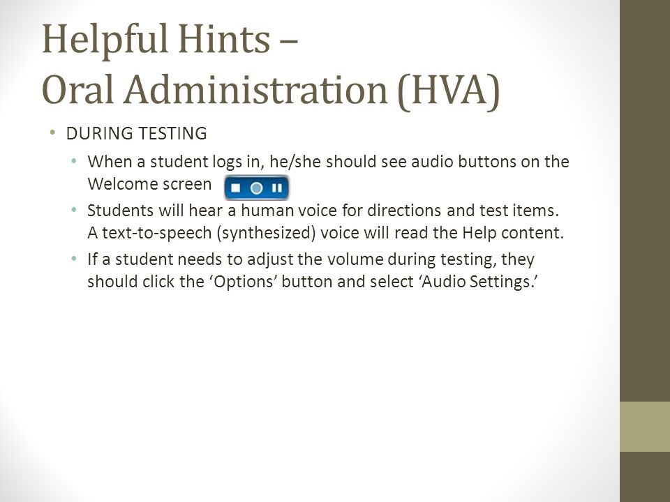 Helpful Hints – Oral Administration (HVA) DURING TESTING When a student logs in, he/she should see audio buttons on the Welcome screen Students will hear a human voice for directions and test items.