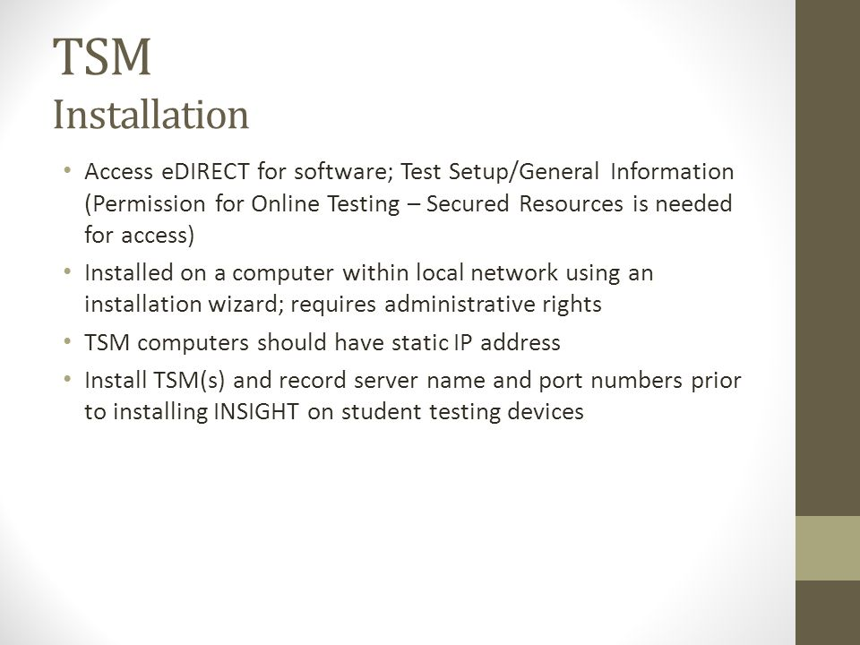 TSM Installation Access eDIRECT for software; Test Setup/General Information (Permission for Online Testing – Secured Resources is needed for access) Installed on a computer within local network using an installation wizard; requires administrative rights TSM computers should have static IP address Install TSM(s) and record server name and port numbers prior to installing INSIGHT on student testing devices
