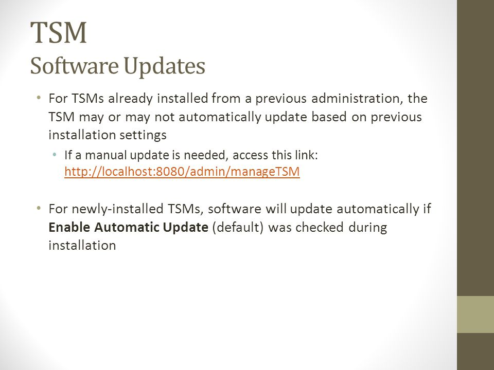 TSM Software Updates For TSMs already installed from a previous administration, the TSM may or may not automatically update based on previous installation settings If a manual update is needed, access this link: http://localhost:8080/admin/manageTSM http://localhost:8080/admin/manageTSM For newly-installed TSMs, software will update automatically if Enable Automatic Update (default) was checked during installation
