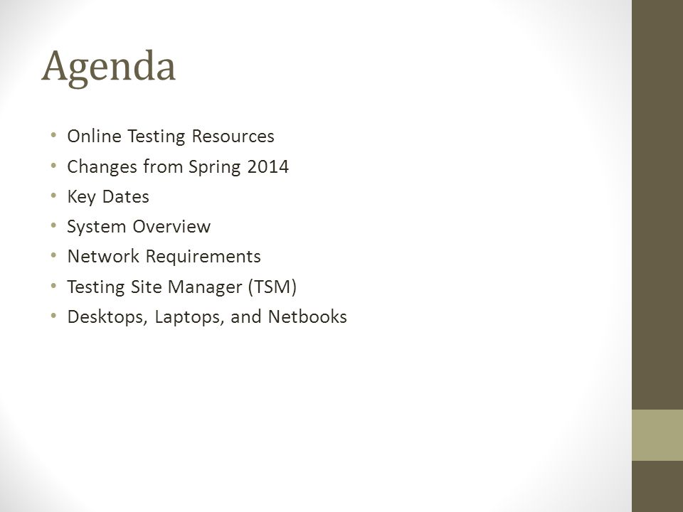 Agenda Online Testing Resources Changes from Spring 2014 Key Dates System Overview Network Requirements Testing Site Manager (TSM) Desktops, Laptops, and Netbooks
