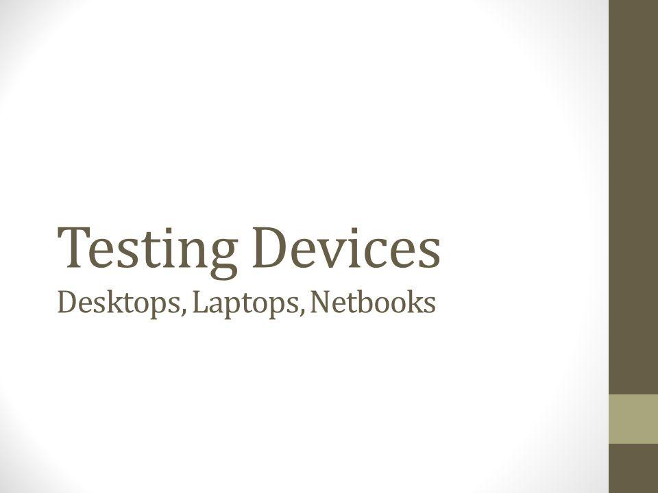 Testing Devices Desktops, Laptops, Netbooks