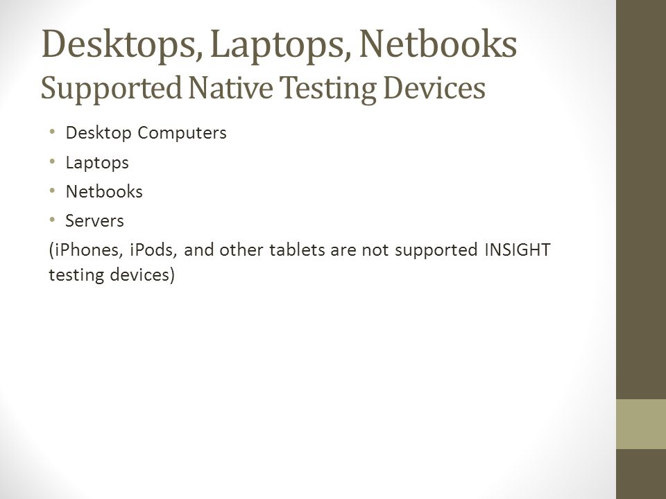 Desktops, Laptops, Netbooks Supported Native Testing Devices Desktop Computers Laptops Netbooks Servers (iPhones, iPods, and other tablets are not supported INSIGHT testing devices)