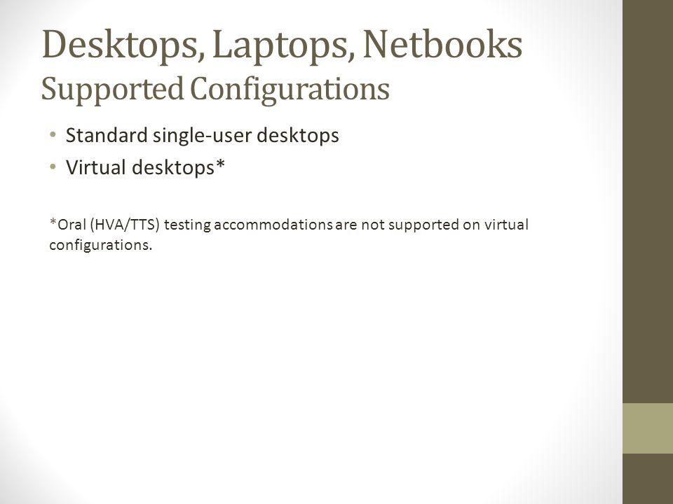 Desktops, Laptops, Netbooks Supported Configurations Standard single-user desktops Virtual desktops* *Oral (HVA/TTS) testing accommodations are not supported on virtual configurations.