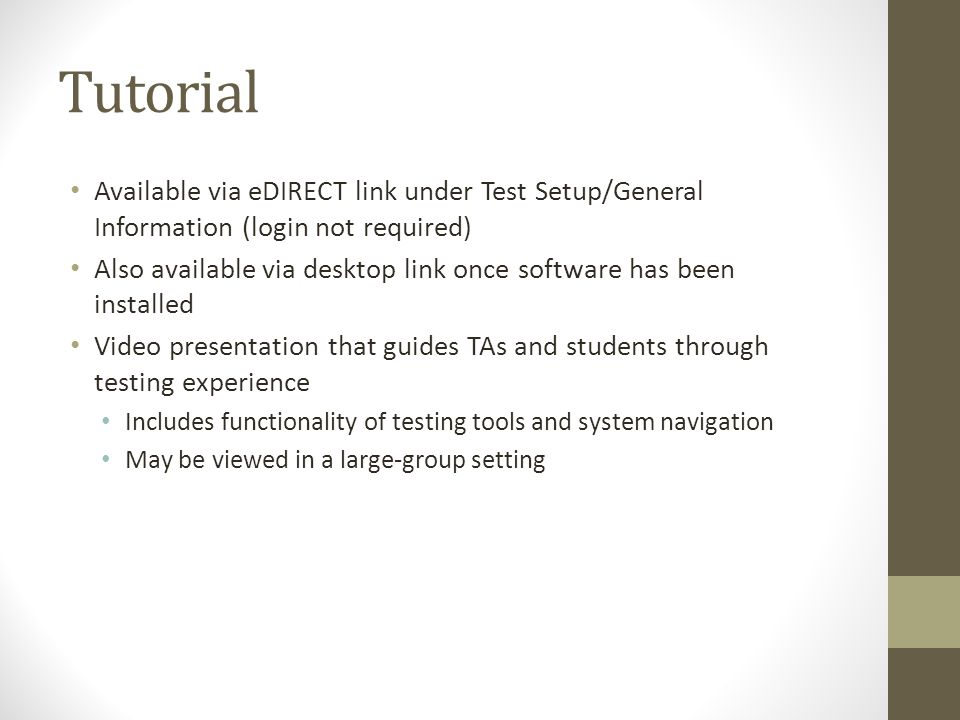 Tutorial Available via eDIRECT link under Test Setup/General Information (login not required) Also available via desktop link once software has been installed Video presentation that guides TAs and students through testing experience Includes functionality of testing tools and system navigation May be viewed in a large-group setting