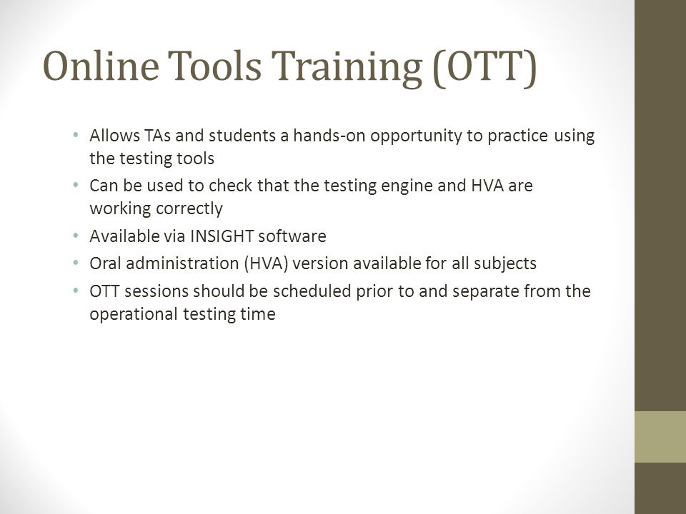 Online Tools Training (OTT) Allows TAs and students a hands-on opportunity to practice using the testing tools Can be used to check that the testing engine and HVA are working correctly Available via INSIGHT software Oral administration (HVA) version available for all subjects OTT sessions should be scheduled prior to and separate from the operational testing time