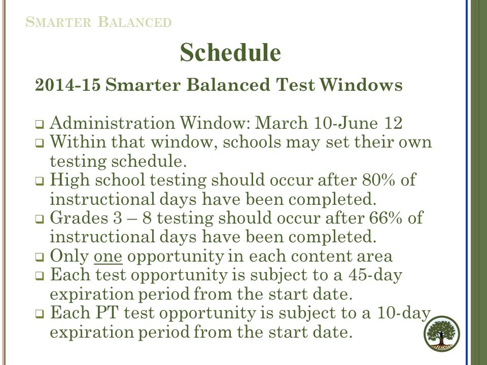 2014-15 Smarter Balanced Test Windows  Administration Window: March 10-June 12  Within that window, schools may set their own testing schedule.