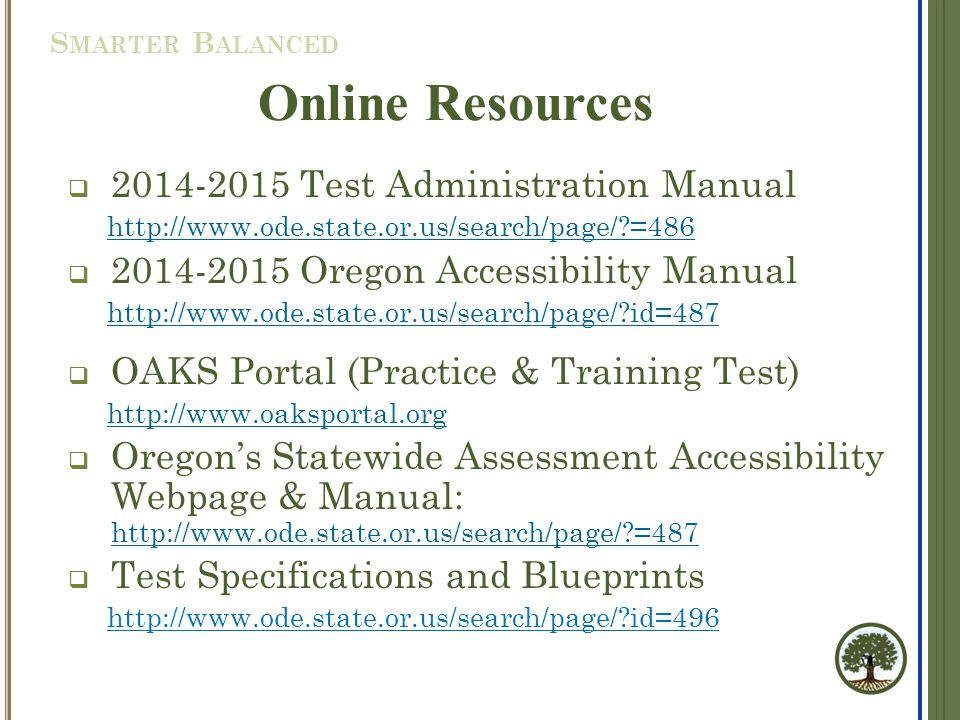  2014-2015 Test Administration Manual http://www.ode.state.or.us/search/page/?=486  2014-2015 Oregon Accessibility Manual http://www.ode.state.or.us/search/page/?id=487  OAKS Portal (Practice & Training Test) http://www.oaksportal.org  Oregon's Statewide Assessment Accessibility Webpage & Manual: http://www.ode.state.or.us/search/page/?=487 http://www.ode.state.or.us/search/page/?=487  Test Specifications and Blueprints http://www.ode.state.or.us/search/page/?id=496 Online Resources S MARTER B ALANCED