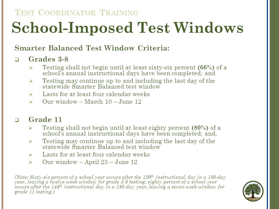 Smarter Balanced Test Window Criteria:  Grades 3-8  Testing shall not begin until at least sixty-six percent (66%) of a school's annual instructional days have been completed; and  Testing may continue up to and including the last day of the statewide Smarter Balanced test window  Lasts for at least four calendar weeks  Our window – March 10 – June 12  Grade 11  Testing shall not begin until at least eighty percent (80%) of a school's annual instructional days have been completed; and,  Testing may continue up to and including the last day of the statewide Smarter Balanced test window  Lasts for at least four calendar weeks  Our window – April 23 – June 12 (Note: Sixty-six percent of a school year occurs after the 120 th instructional day in a 180-day year, leaving a twelve-week window for grade 3-8 testing; eighty percent of a school year occurs after the 144 th instructional day in a 180-day year, leaving a seven-week window for grade 11 testing.) School-Imposed Test Windows T EST C OORDINATOR T RAINING