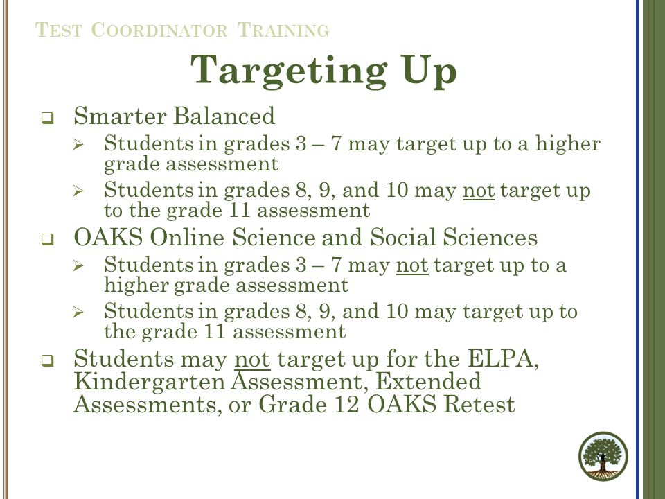 Targeting Up  Smarter Balanced  Students in grades 3 – 7 may target up to a higher grade assessment  Students in grades 8, 9, and 10 may not target up to the grade 11 assessment  OAKS Online Science and Social Sciences  Students in grades 3 – 7 may not target up to a higher grade assessment  Students in grades 8, 9, and 10 may target up to the grade 11 assessment  Students may not target up for the ELPA, Kindergarten Assessment, Extended Assessments, or Grade 12 OAKS Retest T EST C OORDINATOR T RAINING