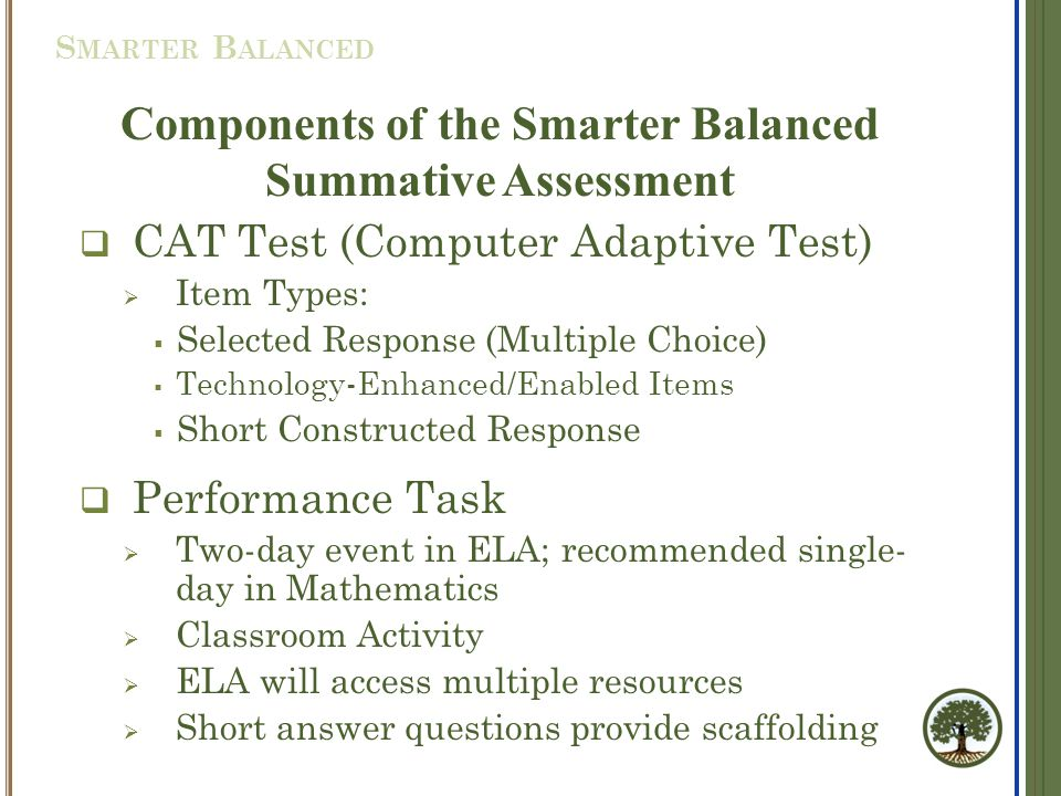 Components of the Smarter Balanced Summative Assessment  CAT Test (Computer Adaptive Test)  Item Types:  Selected Response (Multiple Choice)  Technology-Enhanced/Enabled Items  Short Constructed Response  Performance Task  Two-day event in ELA; recommended single- day in Mathematics  Classroom Activity  ELA will access multiple resources  Short answer questions provide scaffolding S MARTER B ALANCED