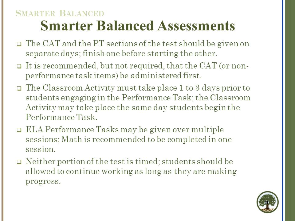 Smarter Balanced Assessments  The CAT and the PT sections of the test should be given on separate days; finish one before starting the other.