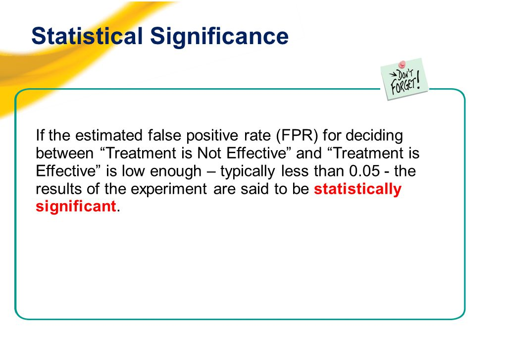 Statistical Significance If the estimated false positive rate (FPR) for deciding between Treatment is Not Effective and Treatment is Effective is low enough – typically less than 0.05 - the results of the experiment are said to be statistically significant.